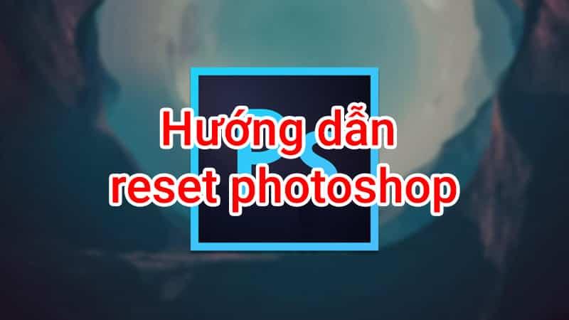 hướng dẫn reset photoshop về mặc định
