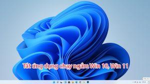 tắt ứng dụng chạy ngầm win 10, win 11