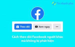 Cách theo dõi Facebook người khác mà không bị phát hiện